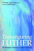 Transfiguring Luther : the planetary promise of Luther's theology