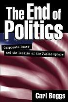 The end of politics : corporate power and the decline of the public sphere