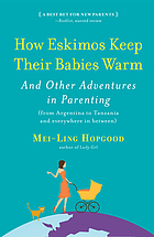 How Eskimos keep their babies warm and other adventures in parenting (from Argentina to Tanzania and everywhere in between)