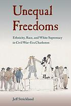 Unequal freedoms : ethnicity, race, and white supremacy in Civil War-era Charleston