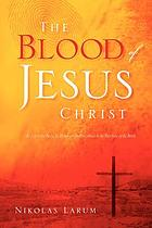 The blood of Jesus Christ : its life to the body, its power for the priesthood & its purchase of the bride