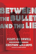 Between the bullet and the lie : essays on Orwell