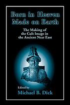 Born in heaven, made on earth : the making of the cult image in the ancient near east