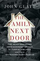 The family next door : the heartbreaking imprisonment of the thirteen Turpin siblings and their extraordinary rescue