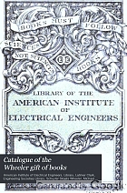 Catalogue of the Wheeler gift of books, pamphlets and periodicals in the library of the American Institute of Electrical Engineers.