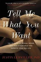 TELL ME WHAT YOU WANT : the science of sexual desire and how it can help you improve your sex ... life.