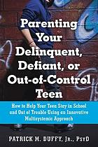 Parenting your delinquent, defiant, or out-of-control teen : how to help your teen stay in school and out of trouble using an innovative multisystemic approach