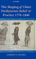The shaping of Ulster Presbyterianism belief and practice, 1770-1840
