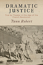 Dramatic Justice : Trial by Theater in the Age of the French Revolution.