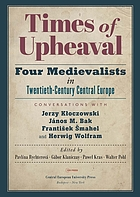 Times of upheaval : four medievalists in twentieth-century Central Europe : conversations with Jerzy Kłoczowski, János M. Bak, František Šmahel, and Herwig Wolfram