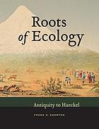 Roots of Ecology : antiquity to haeckel.