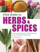 Field guide to herbs & spices : how to identify, select, and use virtually every seasoning at the market