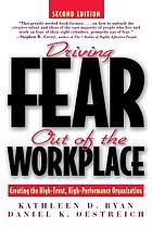 Driving fear out of the workplace : creating the high-trust, high-performance organization