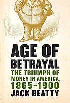 Age of betrayal : the triumph of money in America, 1865-1900