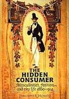 The hidden consumer : masculinities, fashion and city life 1860-1914