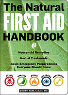 The natural first aid handbook : household remedies, herbal treatments, basic emergency preparedness everyone should know