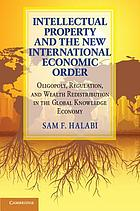 Intellectual property and the new international economic order oligopoly, regulation, and wealth redistribution in the global knowledge economy
