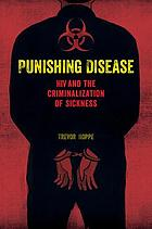 Punishing disease : HIV and the criminalization of sickness