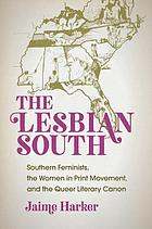 The lesbian South : southern feminists, the women in print movement, and the queer literary canon