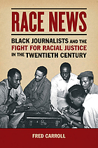 Race news : black journalists and the fight for racial justice in the twentieth century