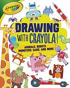Drawing with Crayola! : animals, robots, monsters, cars, and more