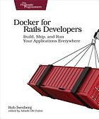 Docker for Rails developers : build, ship, and run your applications everywhere