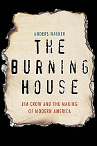 The burning house : Jim Crow and the making of modern America