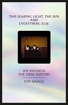 This searing light, the sun and everything else : Joy Division : the oral history