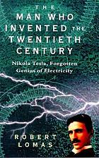 The man who invented the twentieth century : Nikola Tesla, forgotten genius of electricity