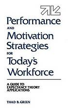 Performance and motivation strategies for today's workforce : a guide to expectancy theory applications