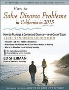 How to solve divorce problems in California in 2015 : how to manage a contested divorce in or out of court : a guide for petitioners and respondents