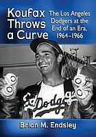 Koufax throws a curve : the Los Angeles Dodgers at the end of an era, 1964-1966