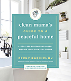 Clean Mama's guide to a peaceful home : effortless systems and joyful rituals for a calm, cozy home