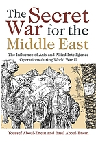 The secret war for the Middle East : the influence of Axis and Allied intelligence operations during World War II