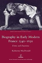 Biography in early modern France, 1540-1630 : forms and functions