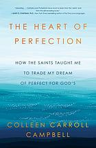 The heart of perfection : how the saints taught me to trade my dream of perfect for God's