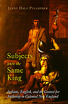 Subjects unto the same king : Indians, English, and the contest for authority in colonial New England