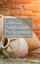 Love and the postmodern predicament : rediscovering the real in beauty, goodness, and truth
