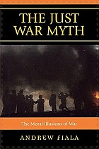 The just war myth : the moral illusions of war
