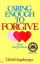Caring enough to forgive : true forgiveness ; Caring enough to not forgive : false forgiveness