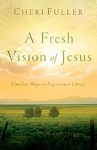 A fresh vision of Jesus : timeless ways to experience Christ
