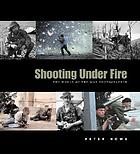 Shooting under fire : the world of the war photographer