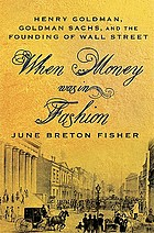 When money was in fashion : Henry Goldman, Goldman Sachs, and the founding of Wall Street