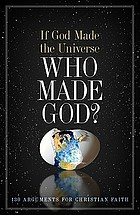 If God made the universe, who made God? : 130 arguments for Christian faith