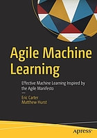 Agile machine learning : effective machine learning inspired by the agile manifesto