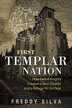 First Templar nation : how eleven knights created a new country and a refuge for the Grail