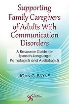 Supporting Family Caregivers of Adults With Communication Disorders : a Resource Guide for Speech-Language Pathologists and Audiologists.