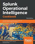 Splunk Operational Intelligence Cookbook : Over 80 recipes for transforming your data into business-critical insights using Splunk, 3rd Edition.
