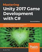 Mastering Unity 2017 game development with C# : create professional games with solid gameplay features and professional-grade workflow
