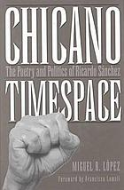 Chicano timespace : the poetry and politics of Ricardo Sánchez